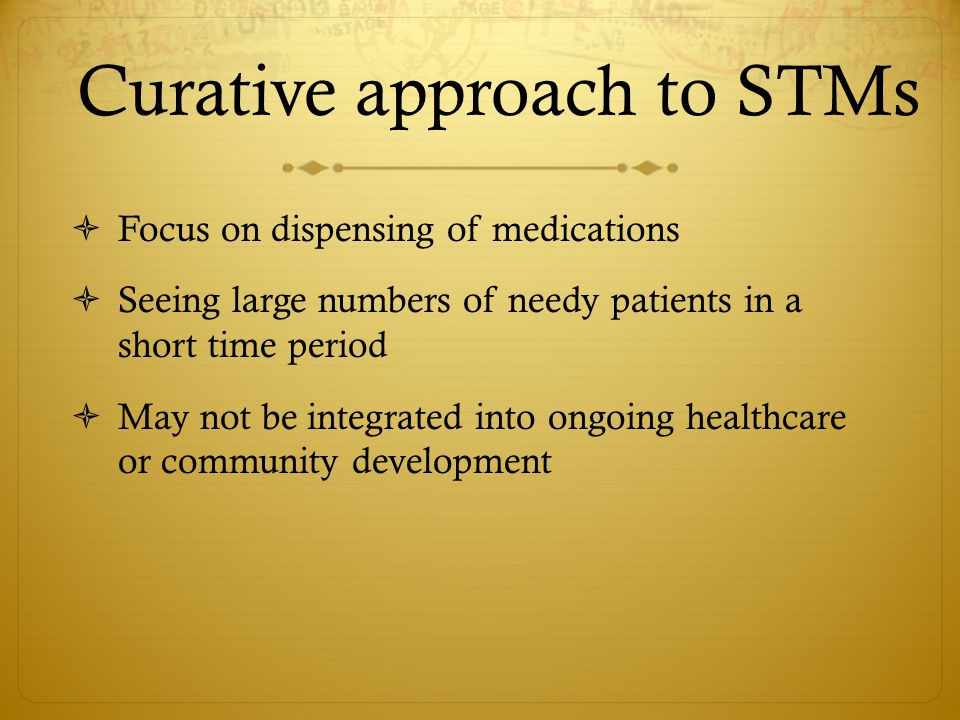 Curative approach to STMs  Focus on dispensing of medications  Seeing large numbers of needy patients in a short time period  May not be integrated into ongoing healthcare or community development