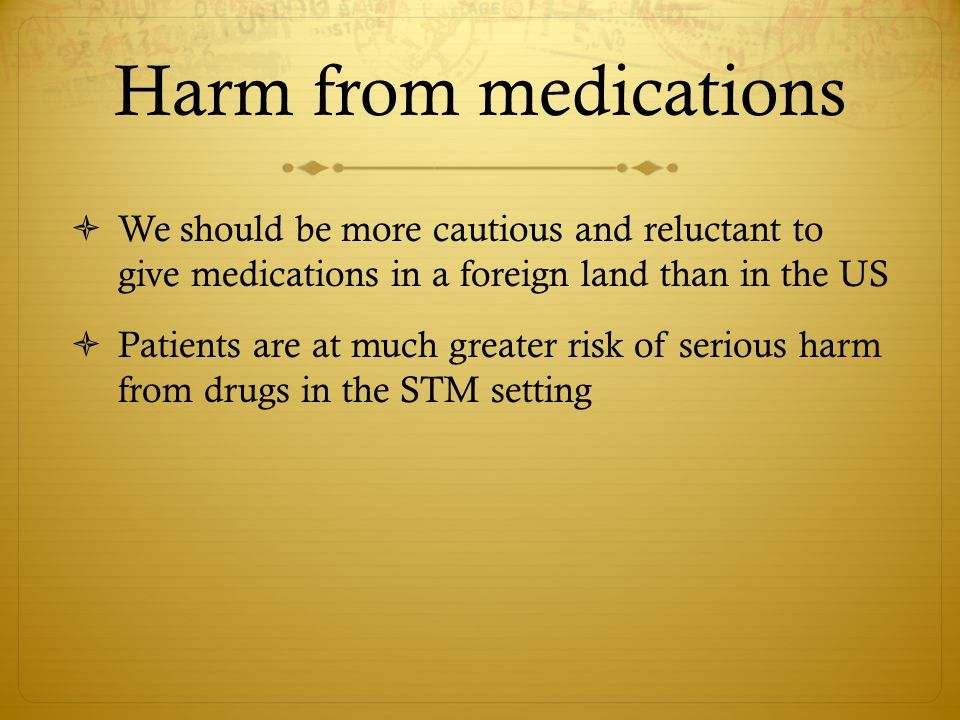 Harm from medications  We should be more cautious and reluctant to give medications in a foreign land than in the US  Patients are at much greater risk of serious harm from drugs in the STM setting
