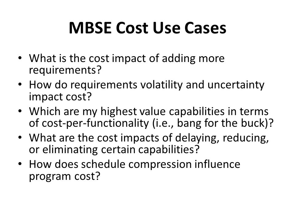 MBSE Cost Use Cases What is the cost impact of adding more requirements? How do requirements volatility and uncertainty impact cost? Which are my high