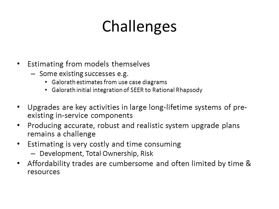 Challenges Estimating from models themselves – Some existing successes e.g. Galorath estimates from use case diagrams Galorath initial integration of