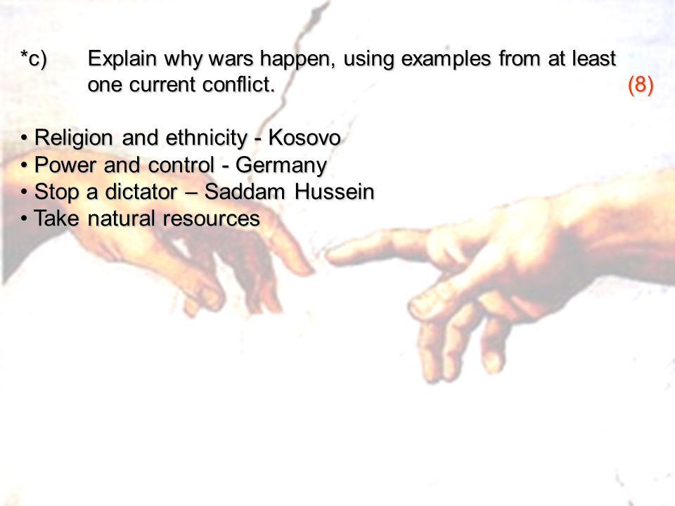 *c) Explain why wars happen, using examples from at least one current conflict.(8) one current conflict.(8) Religion and ethnicity - Kosovo Religion and ethnicity - Kosovo Power and control - Germany Power and control - Germany Stop a dictator – Saddam Hussein Stop a dictator – Saddam Hussein Take natural resources Take natural resources