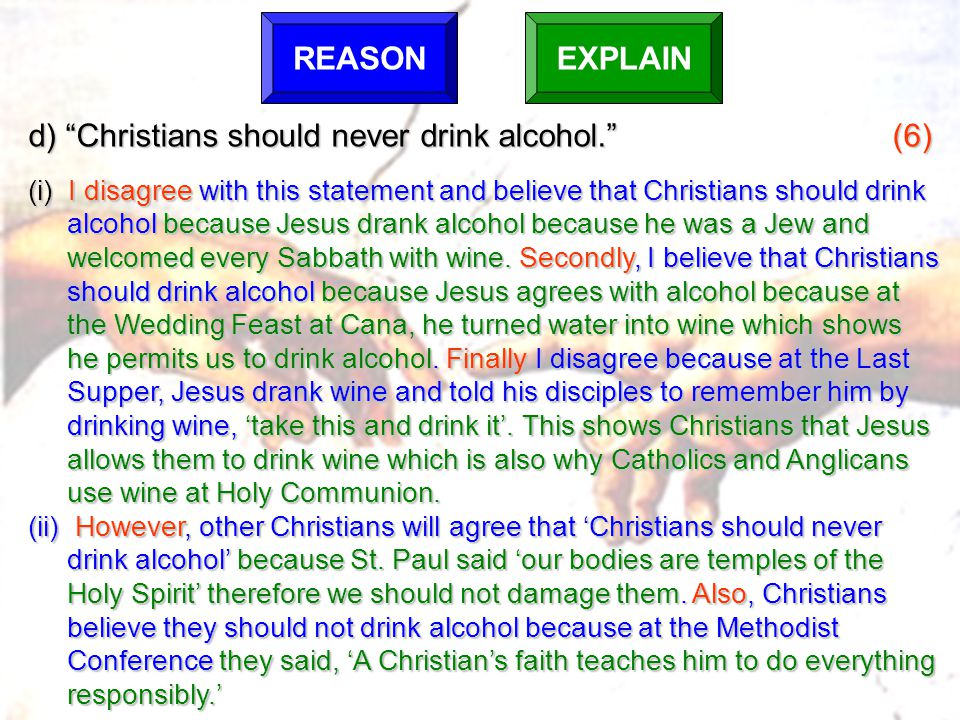 d) Christians should never drink alcohol. (6) (i) I disagree with this statement and believe that Christians should drink alcohol because Jesus drank alcohol because he was a Jew and welcomed every Sabbath with wine.