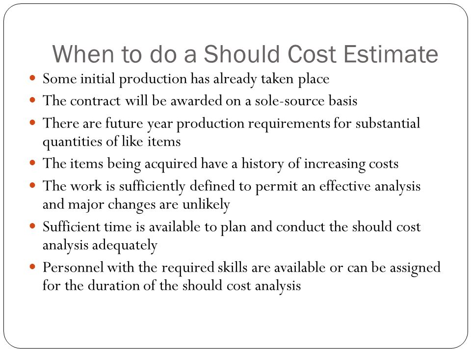 When to do a Should Cost Estimate Some initial production has already taken place The contract will be awarded on a sole-source basis There are future year production requirements for substantial quantities of like items The items being acquired have a history of increasing costs The work is sufficiently defined to permit an effective analysis and major changes are unlikely Sufficient time is available to plan and conduct the should cost analysis adequately Personnel with the required skills are available or can be assigned for the duration of the should cost analysis