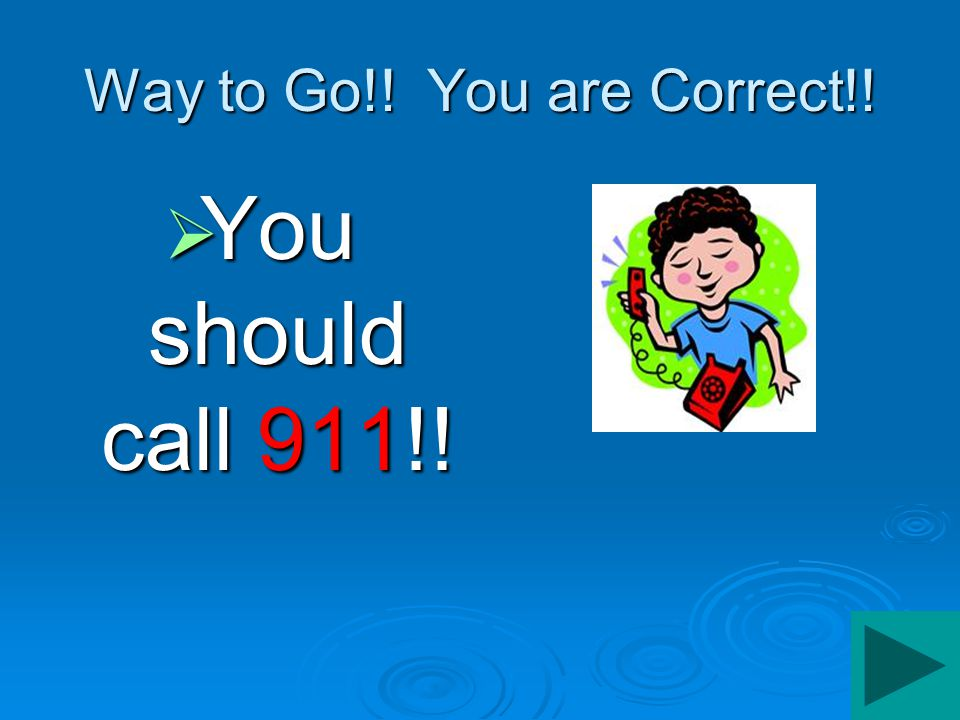 Way to Go!! You are Correct!!  You should call 911!!