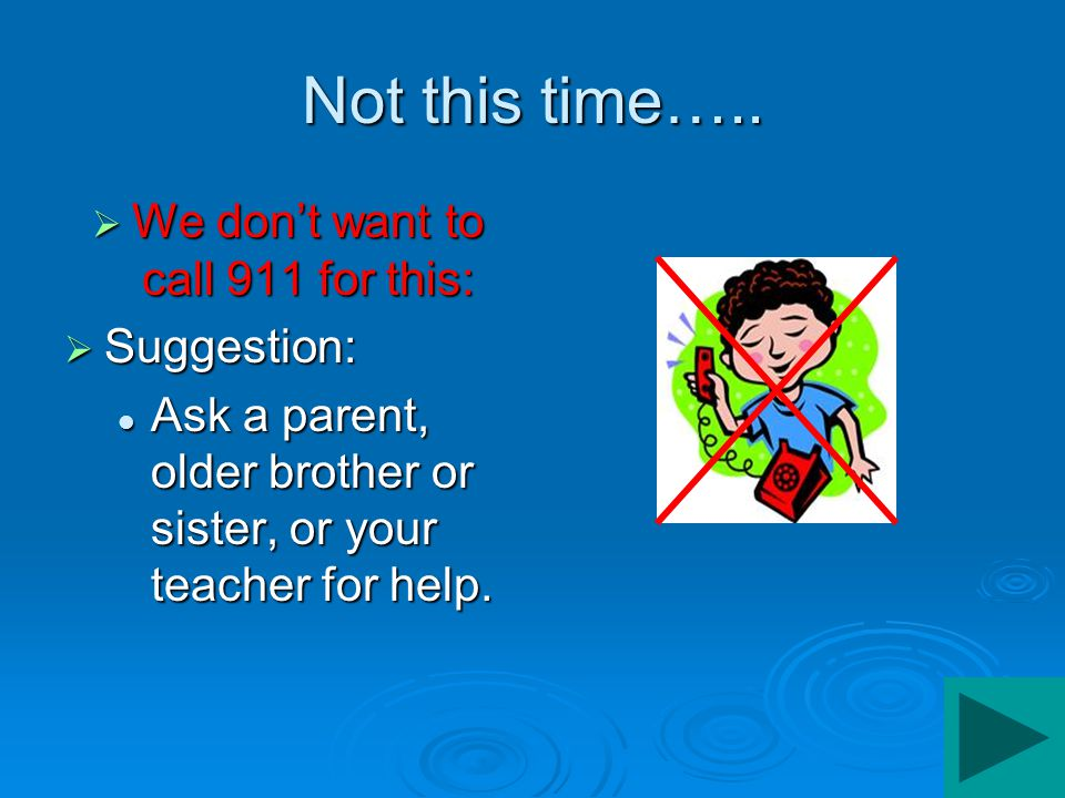 Not this time…..  We don't want to call 911 for this:  Suggestion: Talk to your parents about what happened. Talk to your parents about what happene