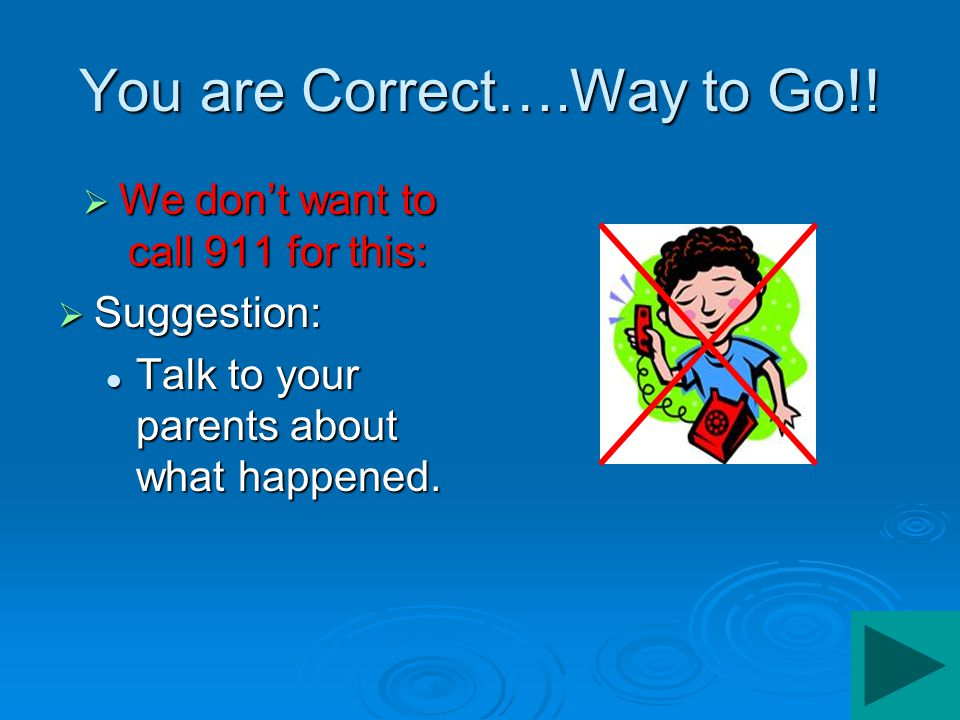 Not this time…..  We don't want to call 911 for this:  Suggestion: Have a trusted adult help you and your brother or sister work it out. Have a trus