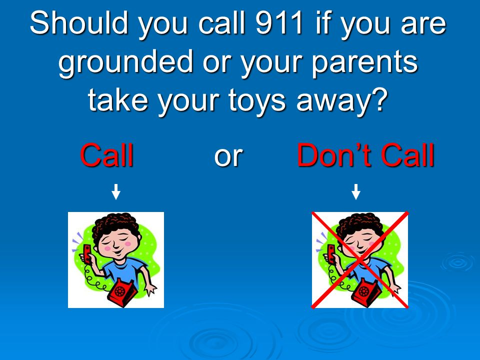 Call or Don't Call Call or Don't Call Should you call 911 if you are grounded or your parents take your toys away?