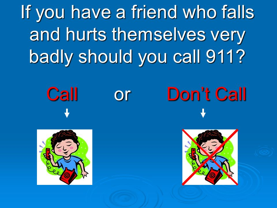 Call or Don't Call Call or Don't Call If you have a friend who falls and hurts themselves very badly should you call 911?
