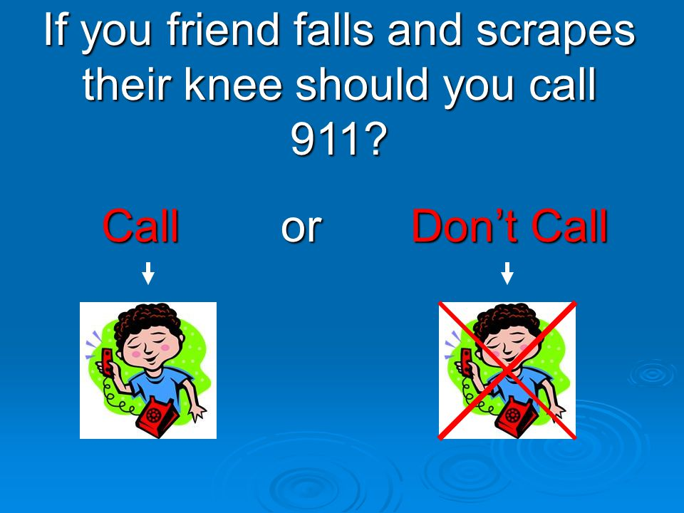 Call or Don't Call Call or Don't Call If you friend falls and scrapes their knee should you call 911?