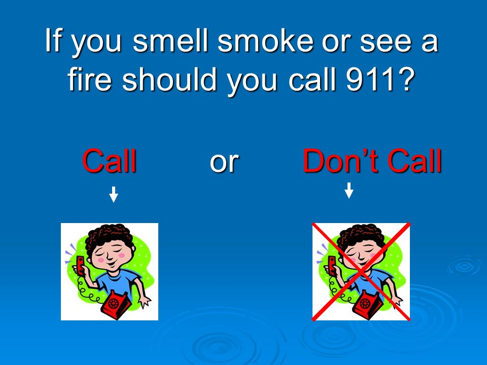 Call or Don't Call Call or Don't Call If you smell smoke or see a fire should you call 911?
