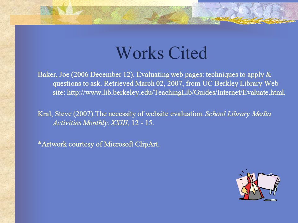 Works Cited Baker, Joe (2006 December 12). Evaluating web pages: techniques to apply & questions to ask. Retrieved March 02, 2007, from UC Berkley Lib