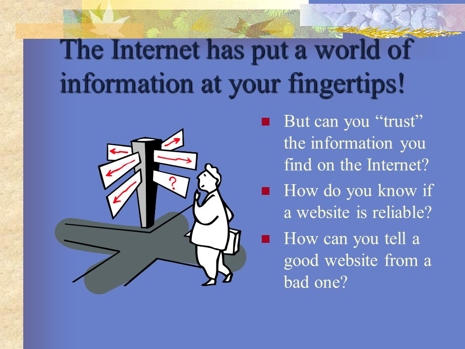 The Internet has put a world of information at your fingertips.