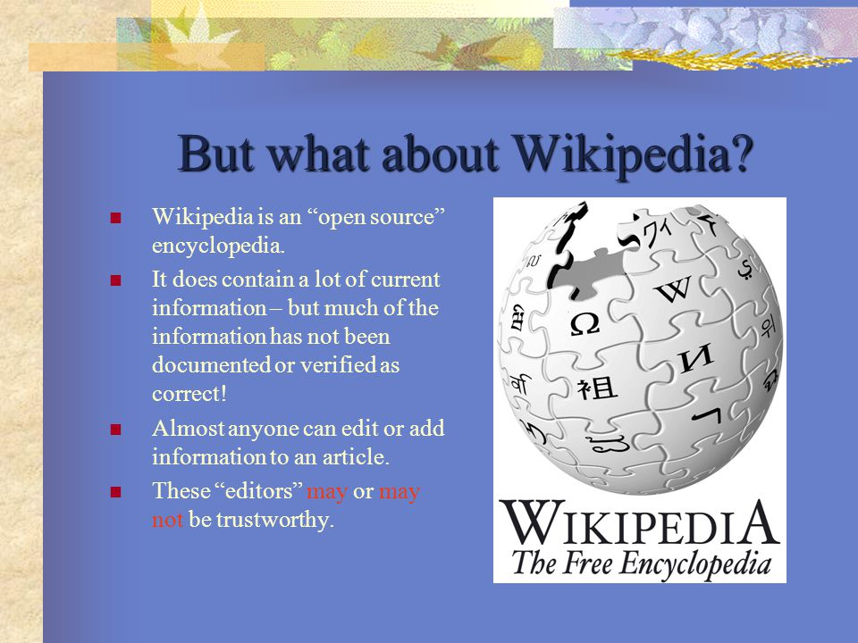 "But what about Wikipedia? Wikipedia is an ""open source"" encyclopedia. It does contain a lot of current information – but much of the information has n"