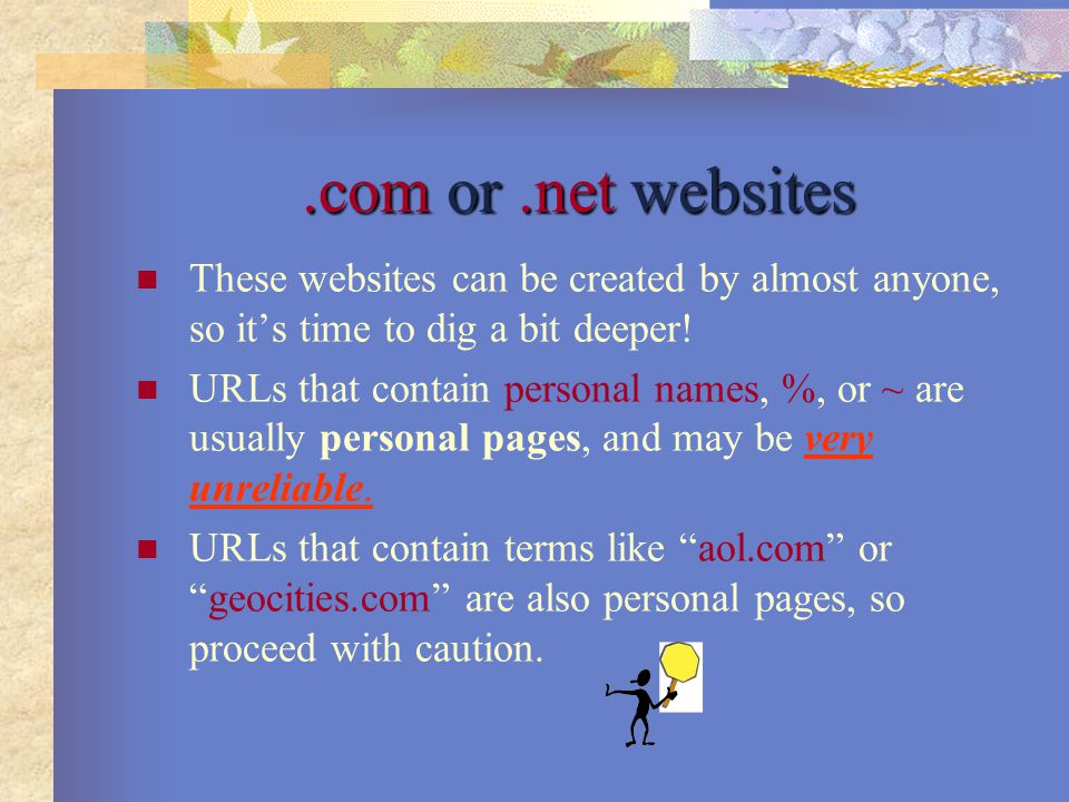 .com or.net websites These websites can be created by almost anyone, so it's time to dig a bit deeper! URLs that contain personal names, %, or ~ are u