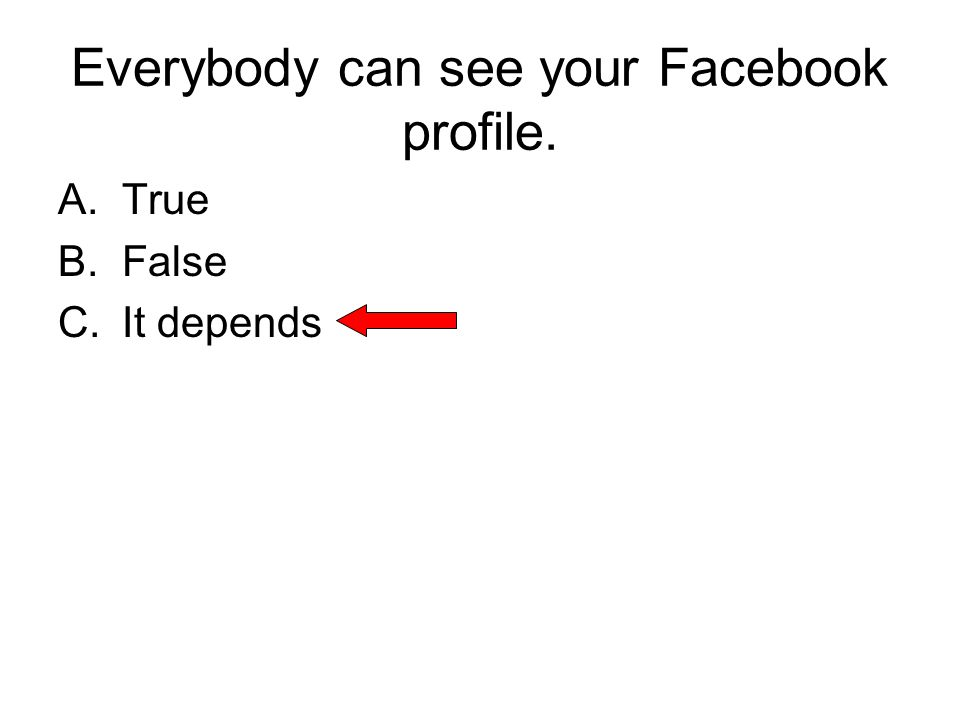 Everybody can see your Facebook profile. A.True B.False C.It depends