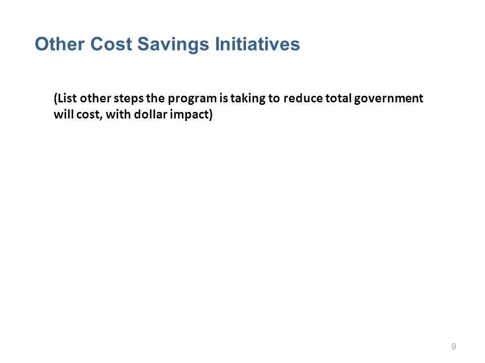 (List other steps the program is taking to reduce total government will cost, with dollar impact) Other Cost Savings Initiatives 9