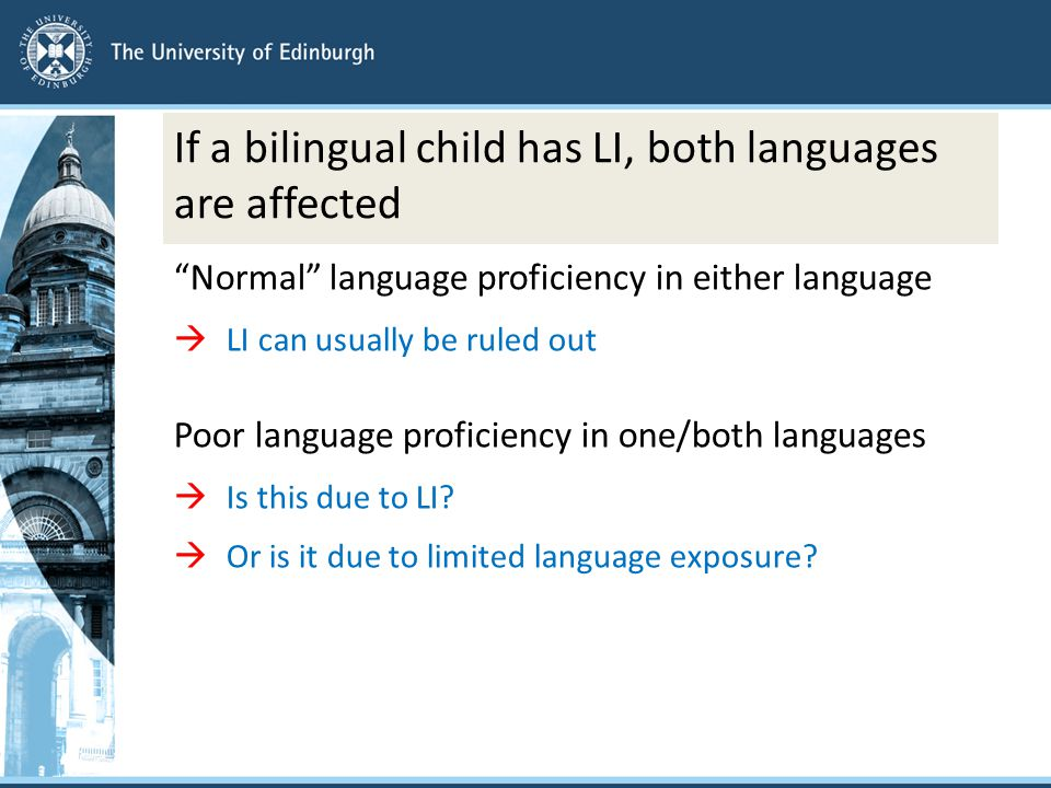 If a bilingual child has LI, both languages are affected Normal language proficiency in either language  LI can usually be ruled out Poor language proficiency in one/both languages  Is this due to LI.