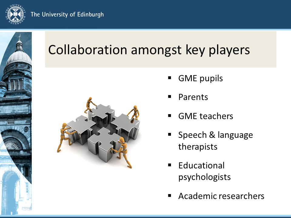 Collaboration amongst key players  GME pupils  Parents  GME teachers  Speech & language therapists  Educational psychologists  Academic researchers