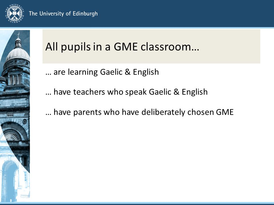 All pupils in a GME classroom… … are learning Gaelic & English … have teachers who speak Gaelic & English … have parents who have deliberately chosen GME