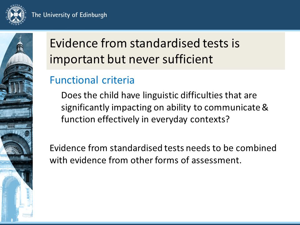 Evidence from standardised tests is important but never sufficient Functional criteria Does the child have linguistic difficulties that are significantly impacting on ability to communicate & function effectively in everyday contexts.