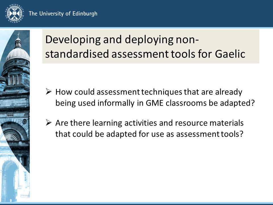 Developing and deploying non- standardised assessment tools for Gaelic  How could assessment techniques that are already being used informally in GME classrooms be adapted.