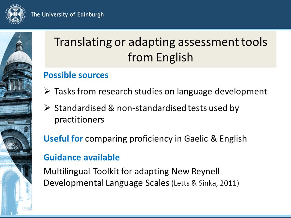 Translating or adapting assessment tools from English Possible sources  Tasks from research studies on language development  Standardised & non-standardised tests used by practitioners Useful for comparing proficiency in Gaelic & English Guidance available Multilingual Toolkit for adapting New Reynell Developmental Language Scales (Letts & Sinka, 2011)
