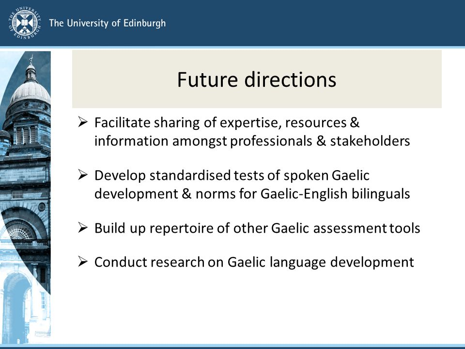 Future directions  Facilitate sharing of expertise, resources & information amongst professionals & stakeholders  Develop standardised tests of spoken Gaelic development & norms for Gaelic-English bilinguals  Build up repertoire of other Gaelic assessment tools  Conduct research on Gaelic language development