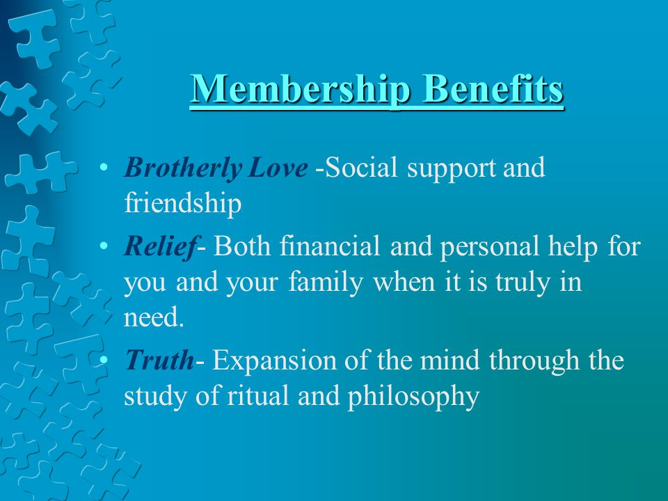 Membership Benefits Brotherly Love -Social support and friendship Relief- Both financial and personal help for you and your family when it is truly in