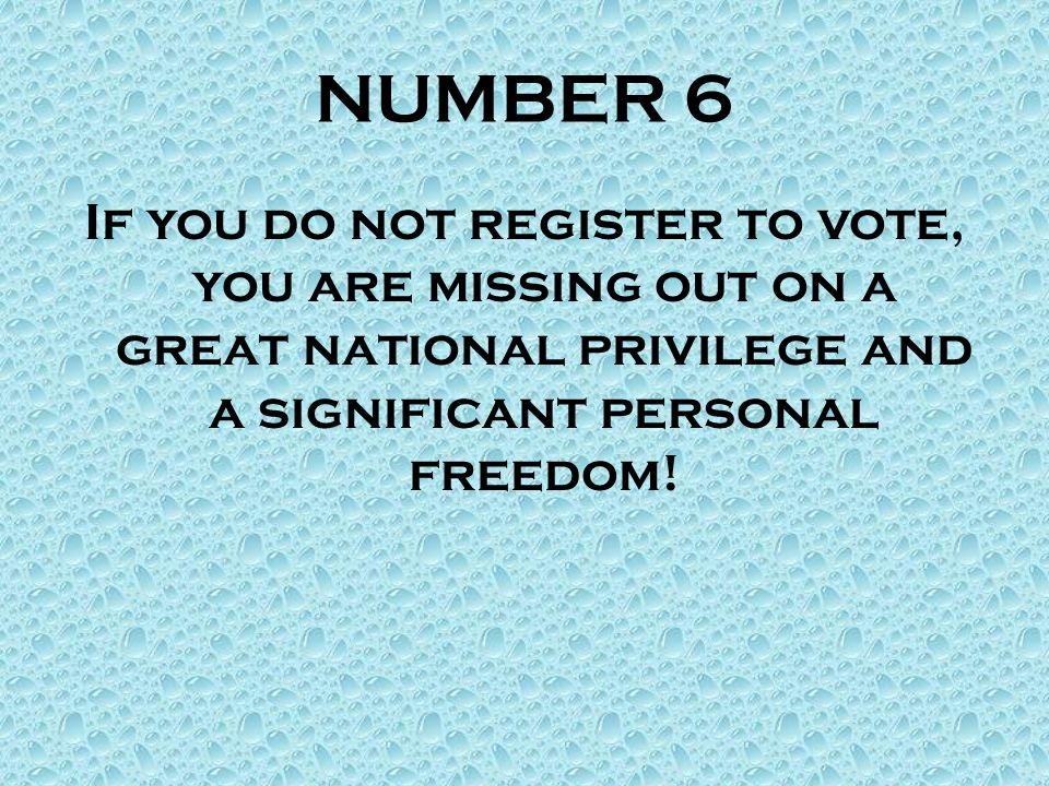 NUMBER 6 If you do not register to vote, you are missing out on a great national privilege and a significant personal freedom!