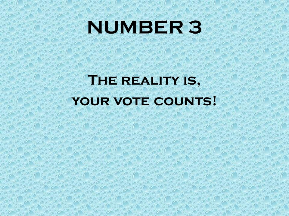 NUMBER 3 The reality is, your vote counts!