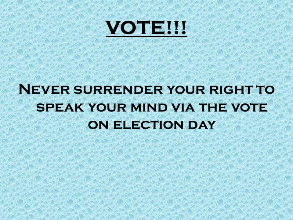 VOTE!!! Never surrender your right to speak your mind via the vote on election day