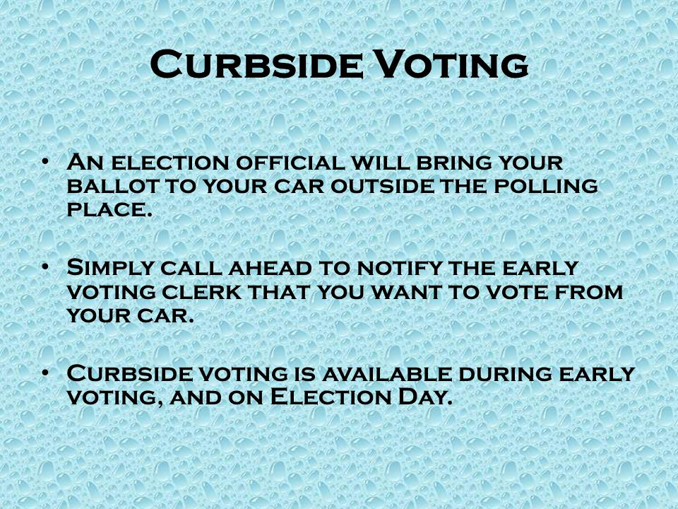 Curbside Voting An election official will bring your ballot to your car outside the polling place.