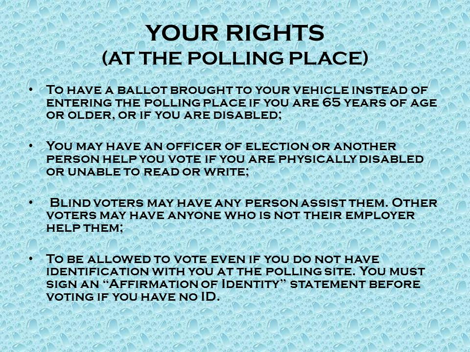 YOUR RIGHTS (AT THE POLLING PLACE) To have a ballot brought to your vehicle instead of entering the polling place if you are 65 years of age or older, or if you are disabled; You may have an officer of election or another person help you vote if you are physically disabled or unable to read or write; Blind voters may have any person assist them.