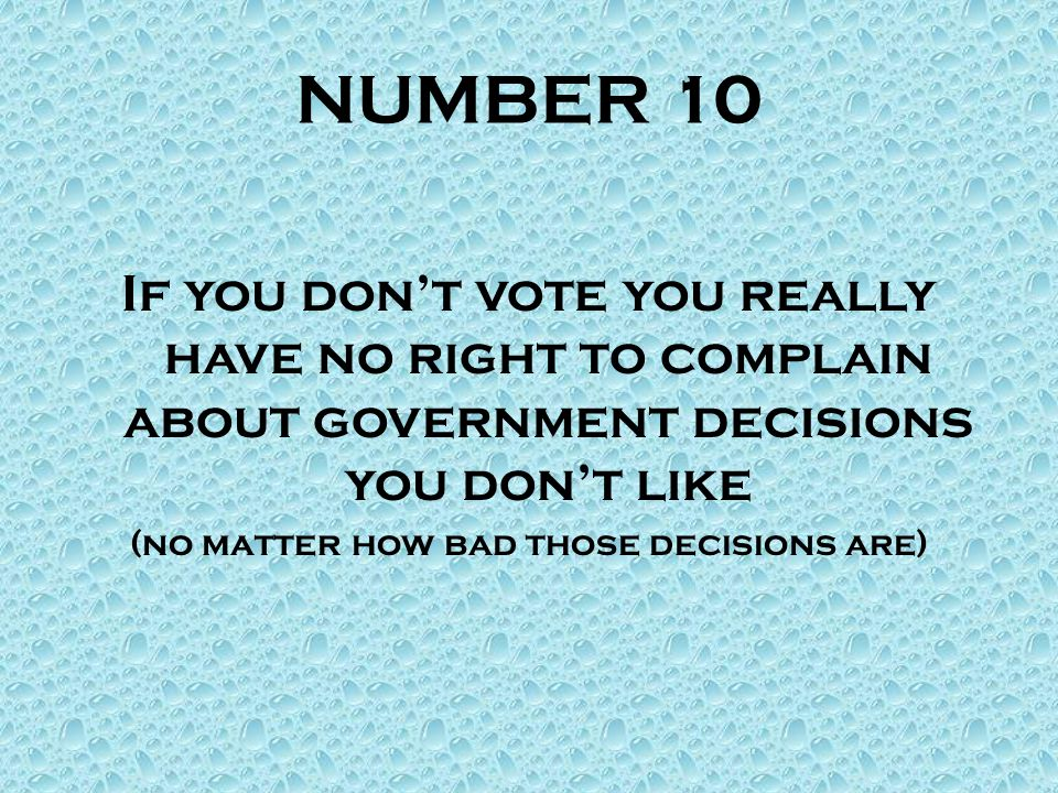 NUMBER 10 If you don't vote you really have no right to complain about government decisions you don't like (no matter how bad those decisions are)