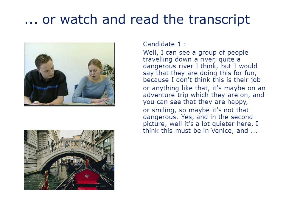 ... or watch and read the transcript Candidate 1 : Well, I can see a group of people travelling down a river, quite a dangerous river I think, but I w