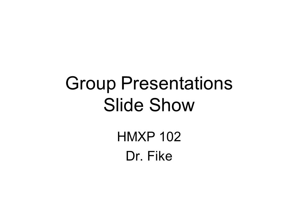 Group Presentations Slide Show HMXP 102 Dr. Fike