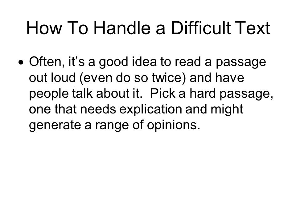 How To Handle a Difficult Text  Often, it's a good idea to read a passage out loud (even do so twice) and have people talk about it.