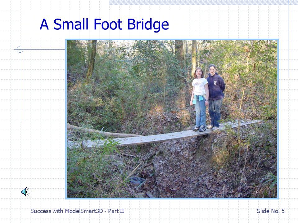 Success with ModelSmart3D - Part II Slide No. 4 II. Introduction to Bridge Trusses Why build a bridge?