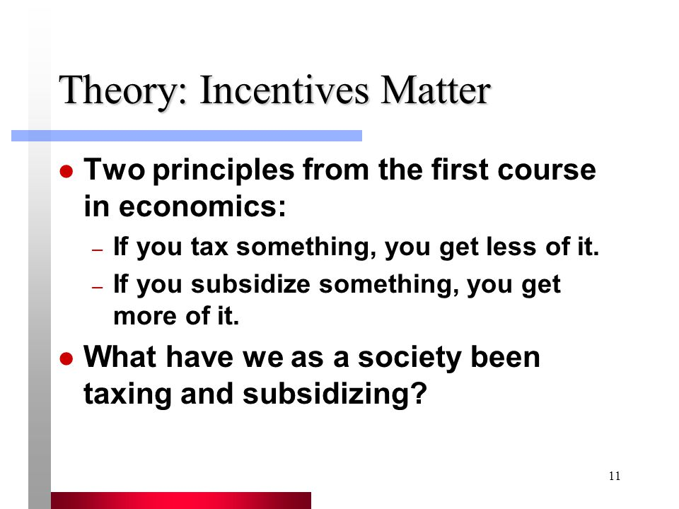 11 Theory: Incentives Matter Two principles from the first course in economics: – If you tax something, you get less of it.