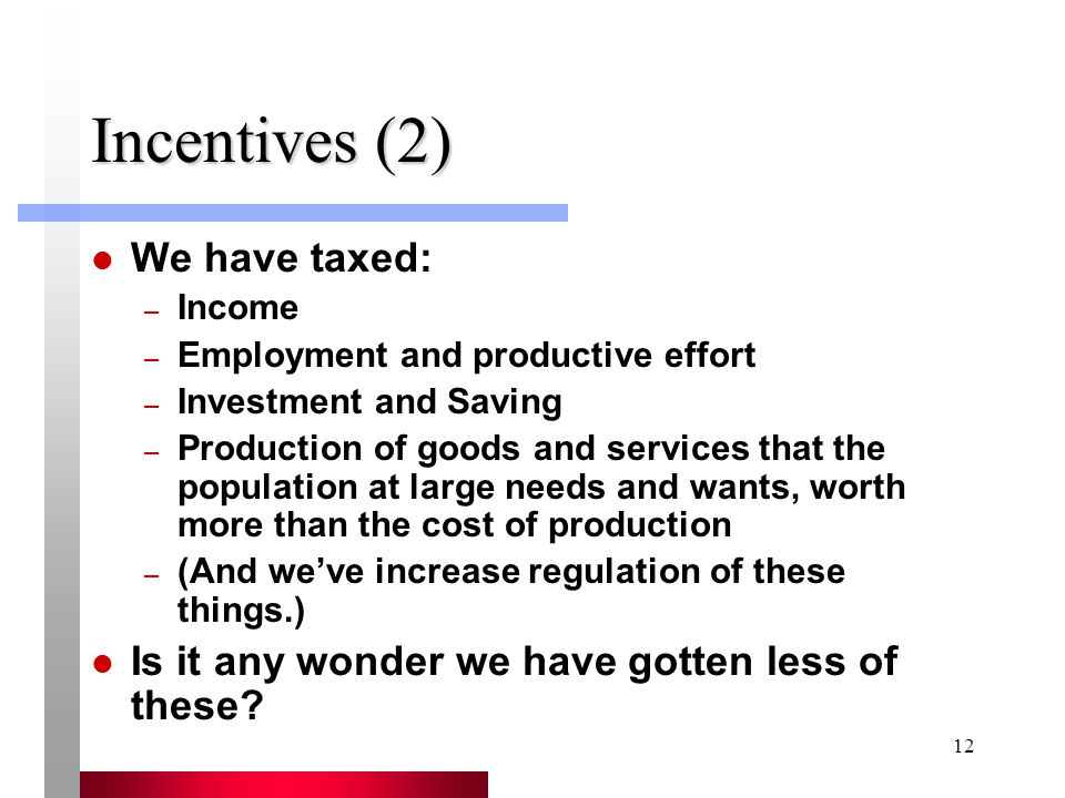 12 Incentives (2) We have taxed: – Income – Employment and productive effort – Investment and Saving – Production of goods and services that the population at large needs and wants, worth more than the cost of production – (And we've increase regulation of these things.) Is it any wonder we have gotten less of these