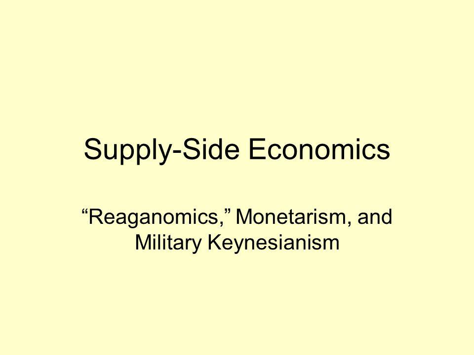 Supply-Side Economics Reaganomics, Monetarism, and Military Keynesianism