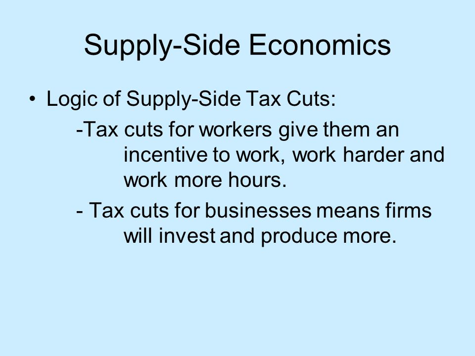 Supply-Side Economics Logic of Supply-Side Tax Cuts: -Tax cuts for workers give them an incentive to work, work harder and work more hours.