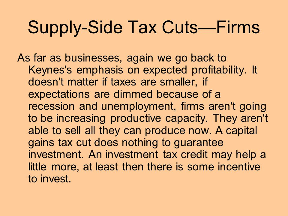 Supply-Side Tax Cuts—Firms As far as businesses, again we go back to Keynes s emphasis on expected profitability.