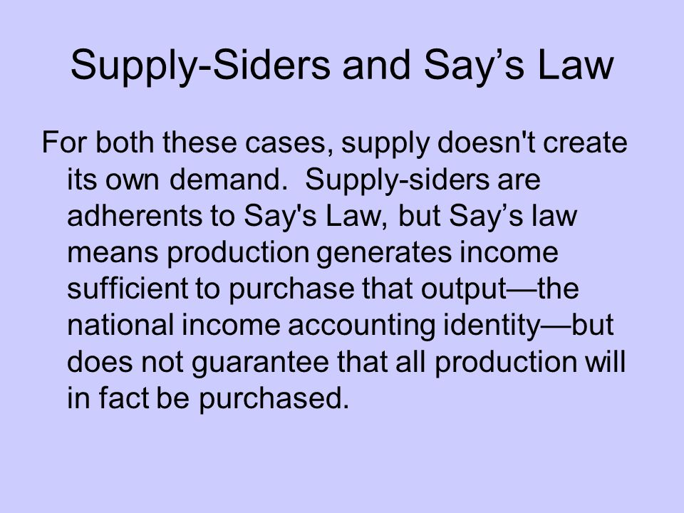 Supply-Siders and Say's Law For both these cases, supply doesn t create its own demand.