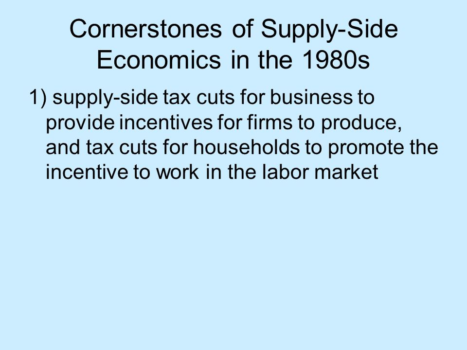 Cornerstones of Supply-Side Economics in the 1980s 1) supply-side tax cuts for business to provide incentives for firms to produce, and tax cuts for households to promote the incentive to work in the labor market