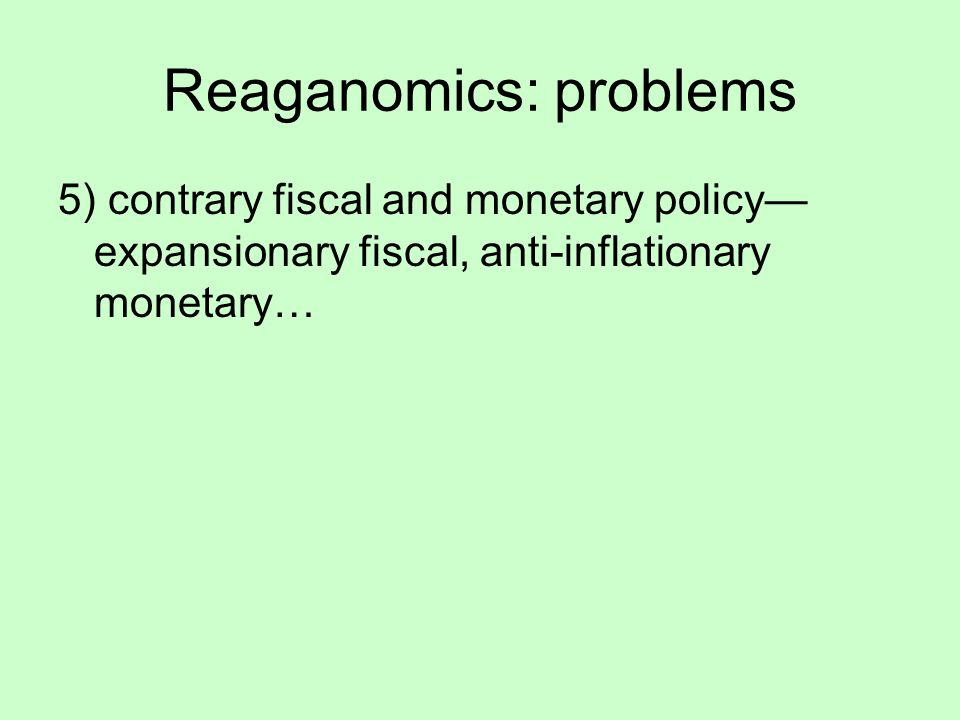 Reaganomics: problems 5) contrary fiscal and monetary policy— expansionary fiscal, anti-inflationary monetary…