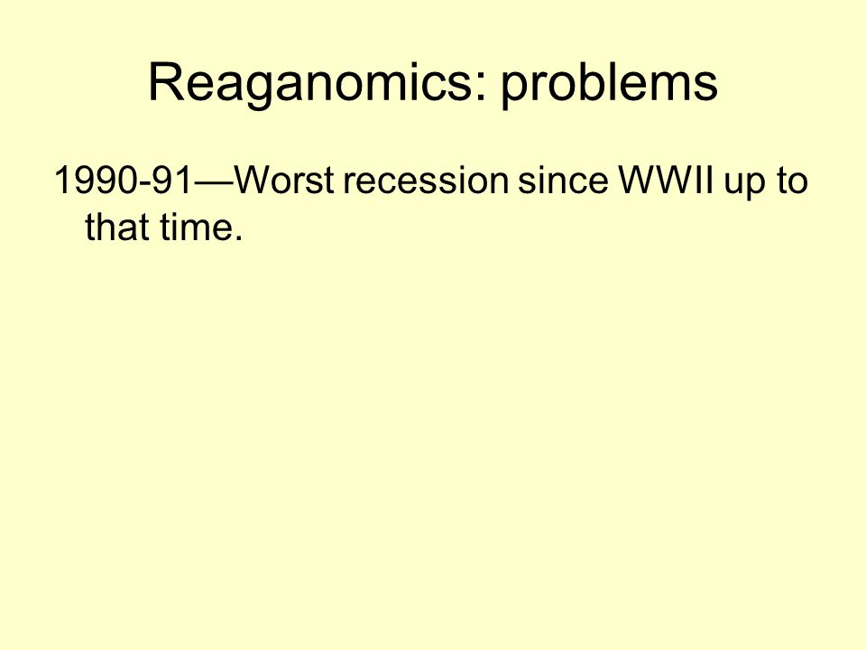 Reaganomics: problems 1990-91—Worst recession since WWII up to that time.