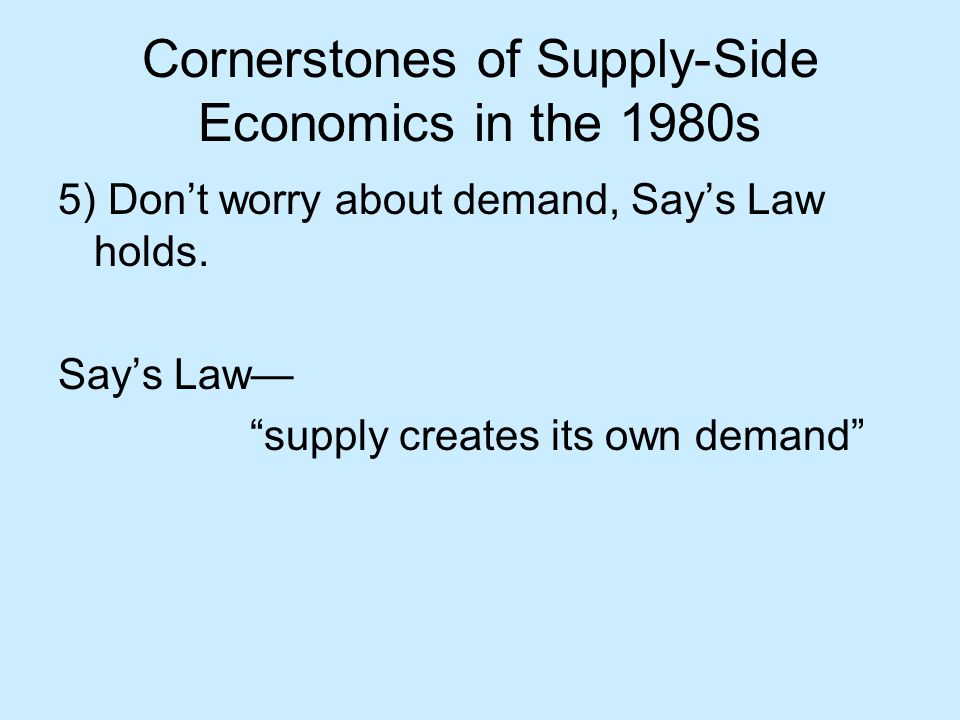 Cornerstones of Supply-Side Economics in the 1980s 5) Don't worry about demand, Say's Law holds.