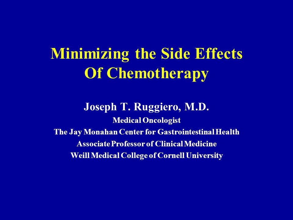 Minimizing the Side Effects Of Chemotherapy Joseph T. Ruggiero, M.D. Medical Oncologist The Jay Monahan Center for Gastrointestinal Health Associate P