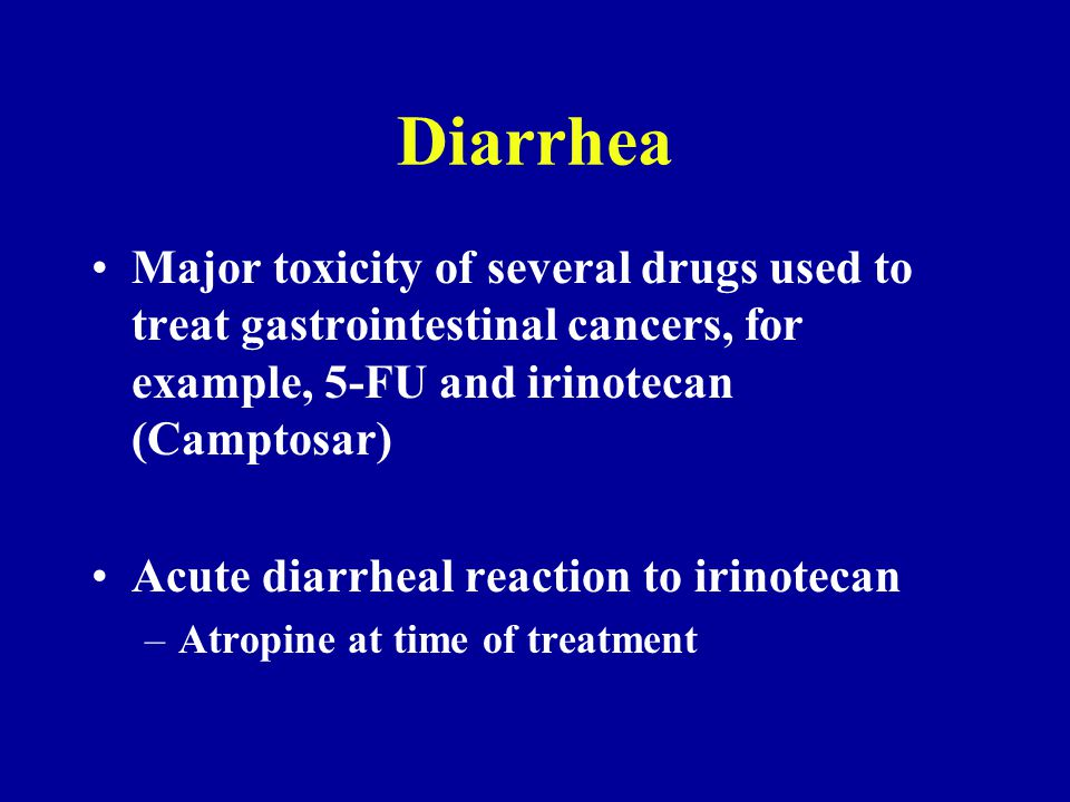 Diarrhea Major toxicity of several drugs used to treat gastrointestinal cancers, for example, 5-FU and irinotecan (Camptosar) Acute diarrheal reaction